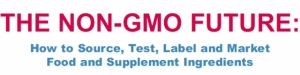 The Non-GMO Future: How to Source, Test, Label and Market Food and Supplement Ingredients